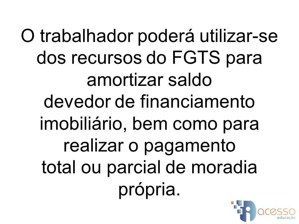 O trabalhador poderá utilizar-se dos recursos do FGTS para amortizar saldo devedor de financiamento imobiliário, bem como para realizar o pagamento total ou parcial de moradia própria.