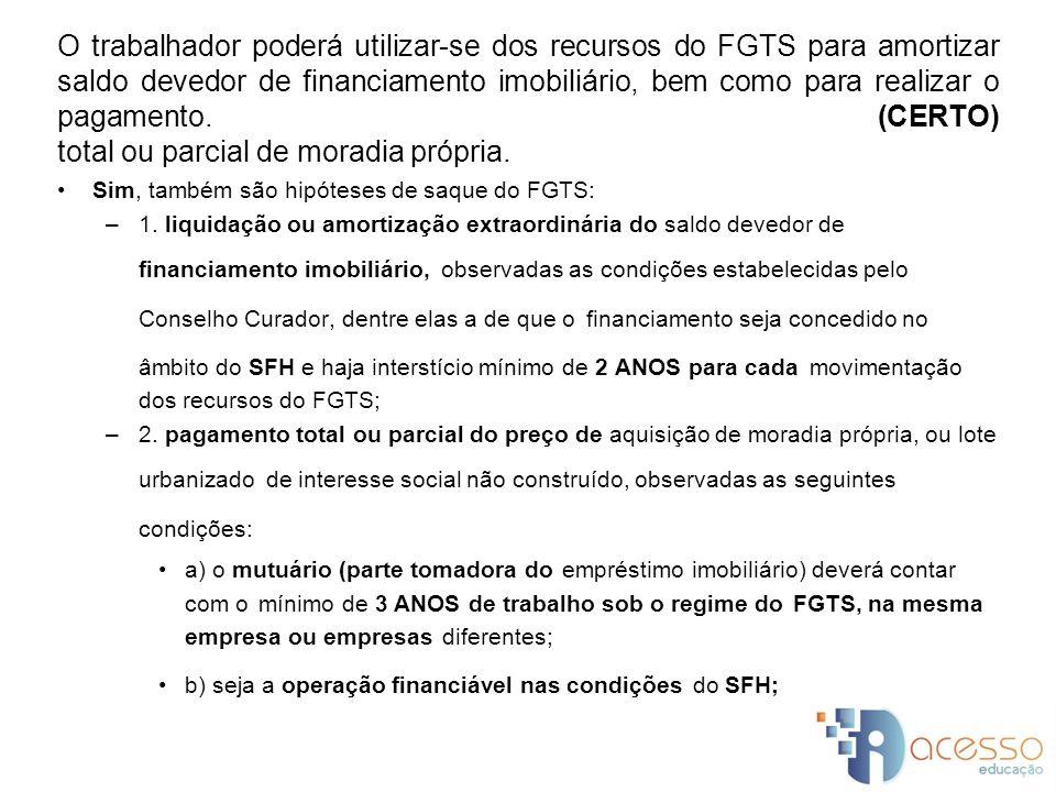 O trabalhador poderá utilizar-se dos recursos do FGTS para amortizar saldo devedor de financiamento imobiliário, bem como para realizar o pagamento. (CERTO) total ou parcial de moradia própria.