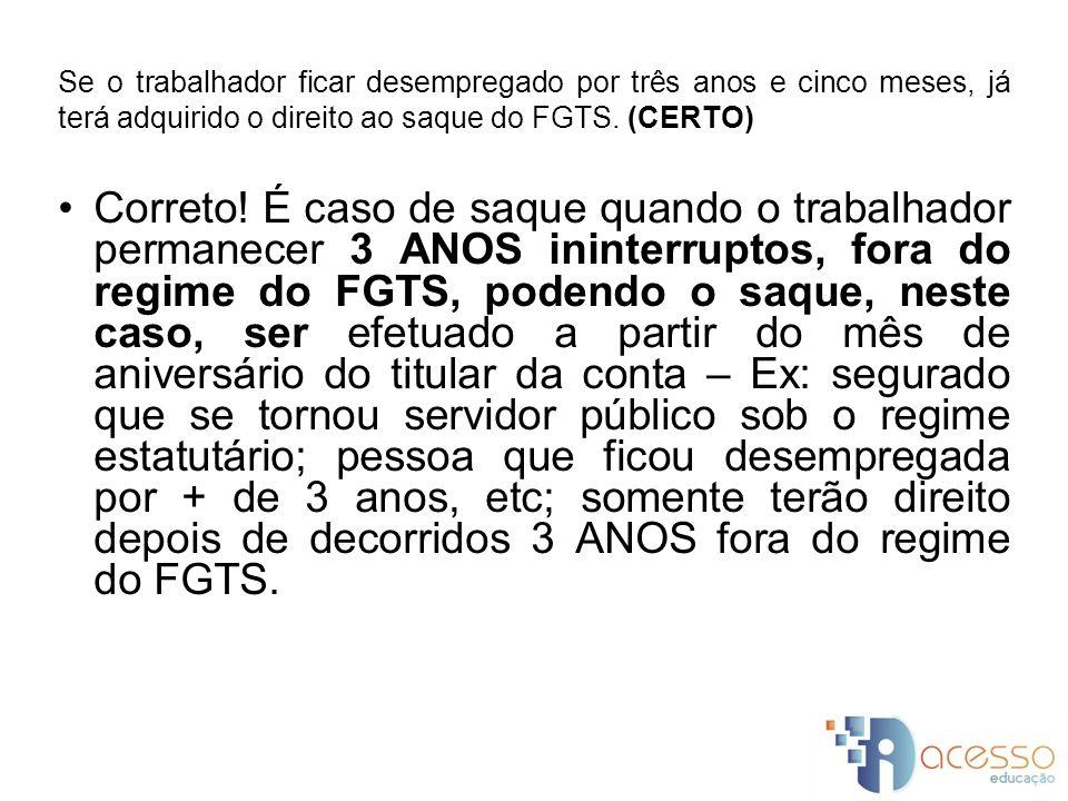 Se o trabalhador ficar desempregado por três anos e cinco meses, já terá adquirido o direito ao saque do FGTS. (CERTO)