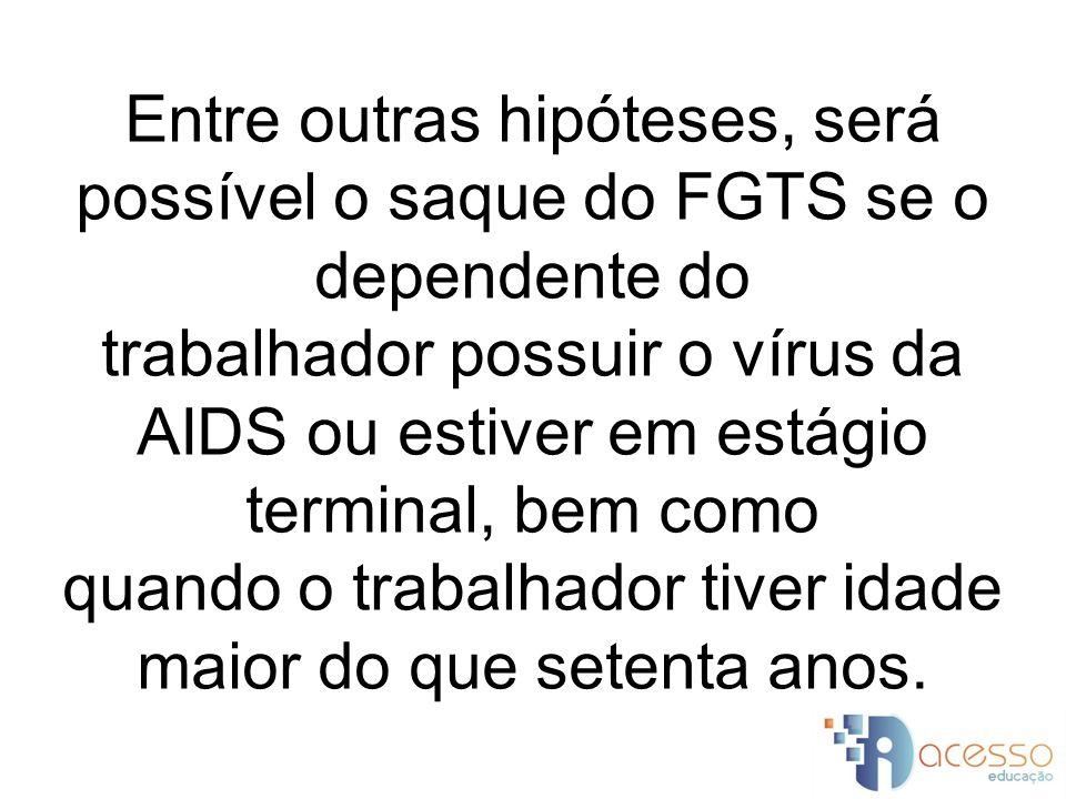 Entre outras hipóteses, será possível o saque do FGTS se o dependente do trabalhador possuir o vírus da AIDS ou estiver em estágio terminal, bem como quando o trabalhador tiver idade maior do que setenta anos.