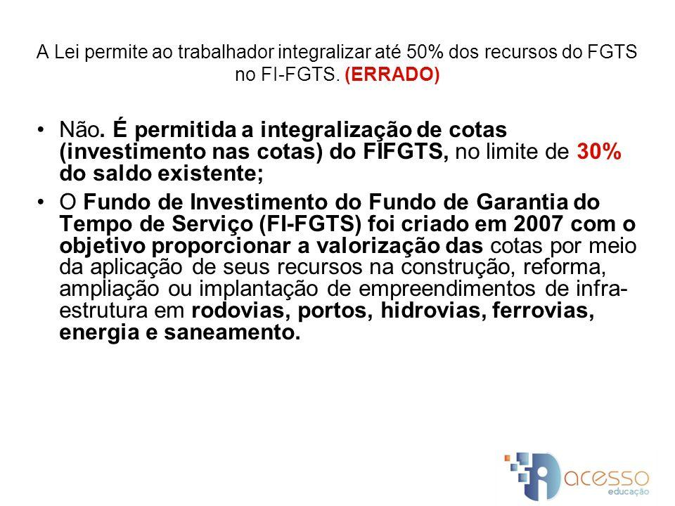 A Lei permite ao trabalhador integralizar até 50% dos recursos do FGTS no FI-FGTS. (ERRADO)