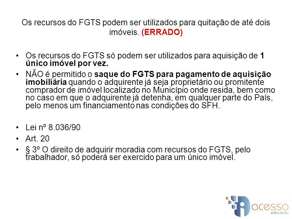 Os recursos do FGTS podem ser utilizados para quitação de até dois imóveis. (ERRADO)