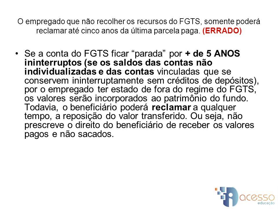 O empregado que não recolher os recursos do FGTS, somente poderá reclamar até cinco anos da última parcela paga. (ERRADO)