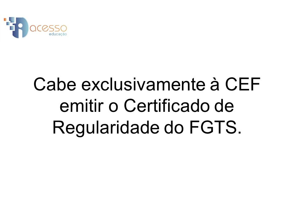 Cabe exclusivamente à CEF emitir o Certificado de Regularidade do FGTS.
