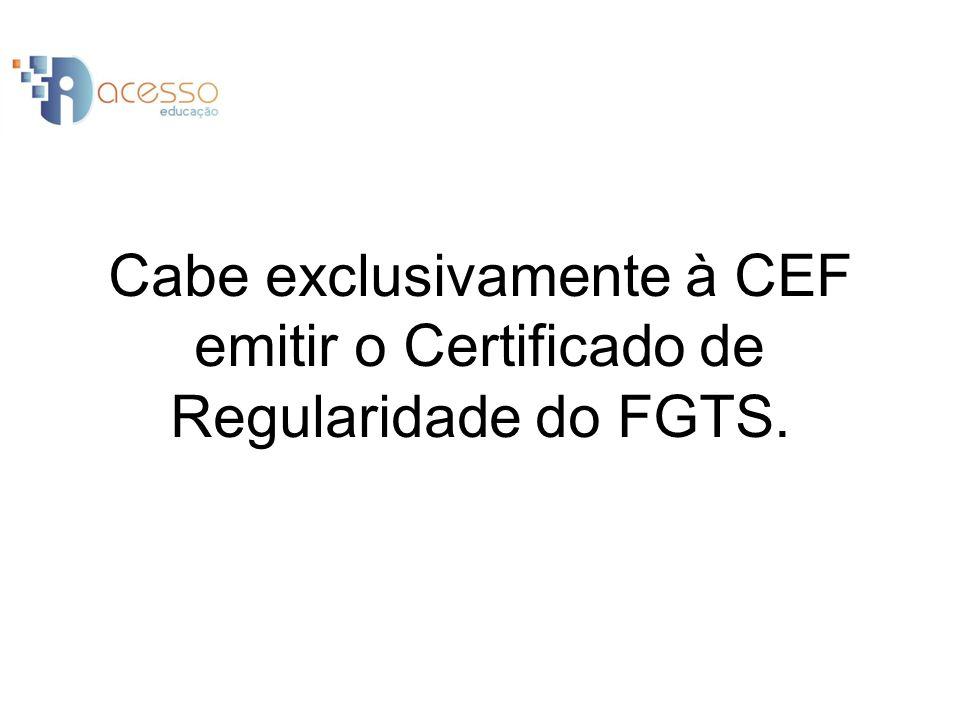 Cabe exclusivamente à CEF emitir o Certificado de Regularidade do FGTS.