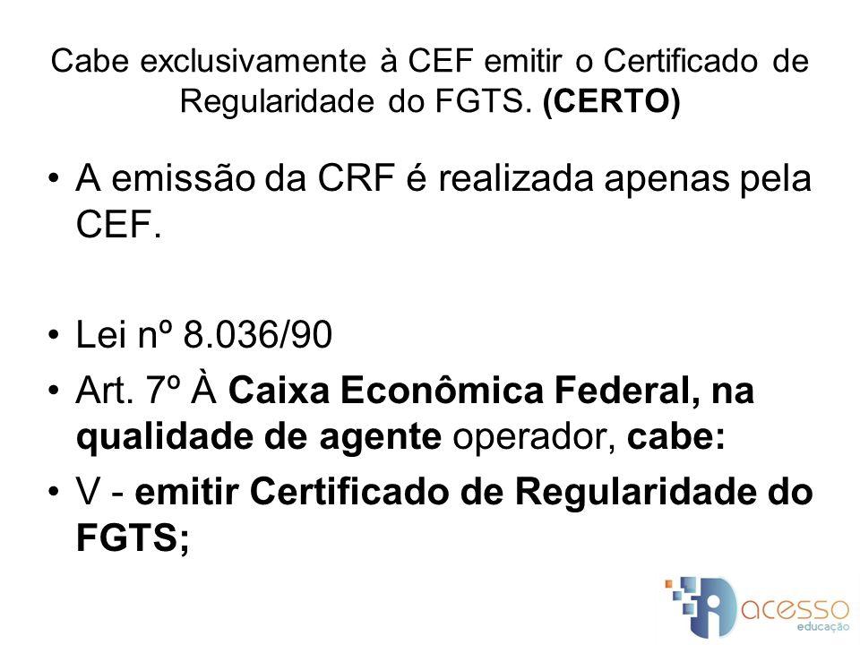 A emissão da CRF é realizada apenas pela CEF.