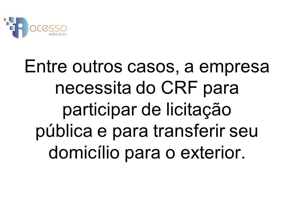 Entre outros casos, a empresa necessita do CRF para participar de licitação pública e para transferir seu domicílio para o exterior.