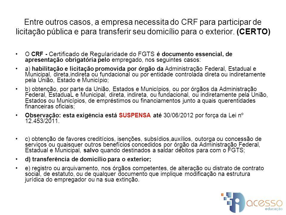 Entre outros casos, a empresa necessita do CRF para participar de licitação pública e para transferir seu domicílio para o exterior. (CERTO)