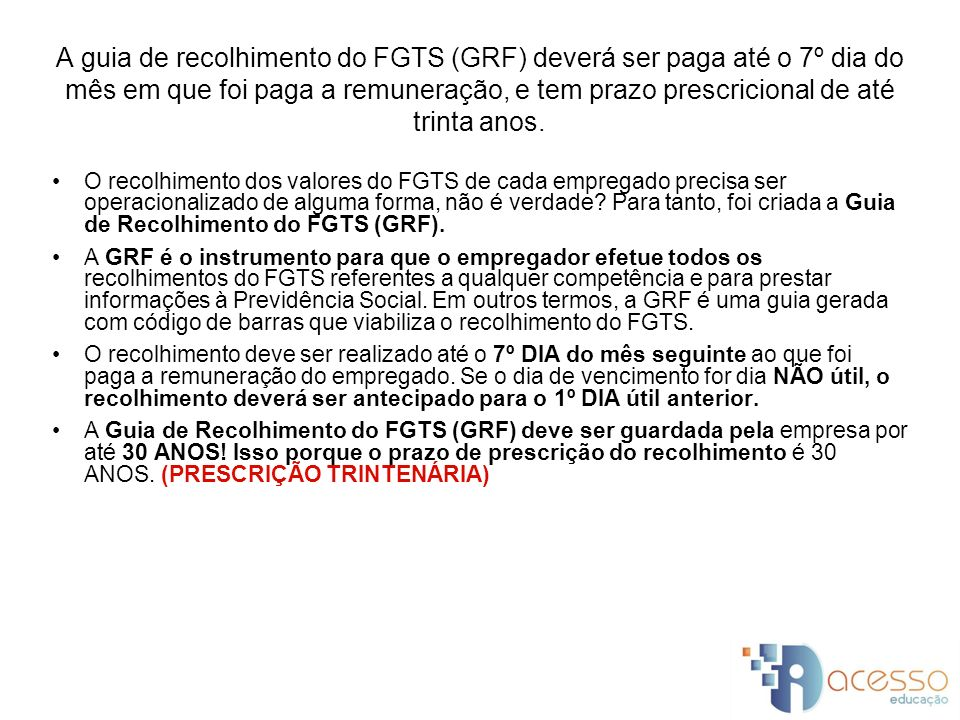 A guia de recolhimento do FGTS (GRF) deverá ser paga até o 7º dia do mês em que foi paga a remuneração, e tem prazo prescricional de até trinta anos.