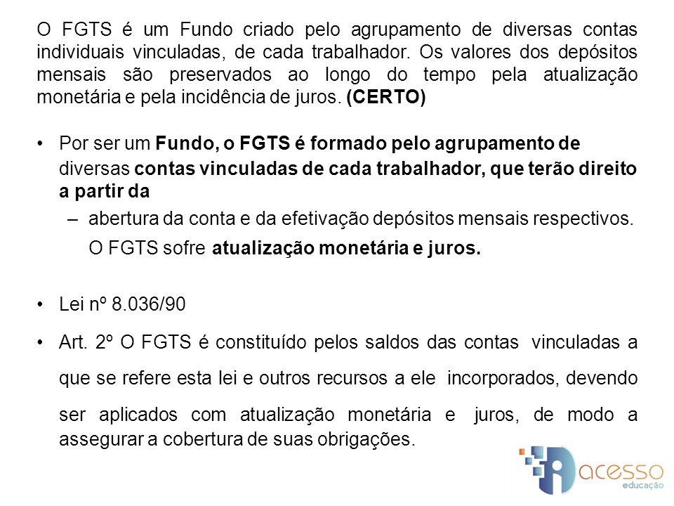O FGTS é um Fundo criado pelo agrupamento de diversas contas individuais vinculadas, de cada trabalhador. Os valores dos depósitos mensais são preservados ao longo do tempo pela atualização monetária e pela incidência de juros. (CERTO)