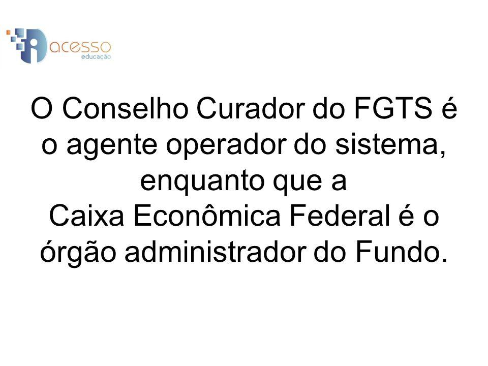 O Conselho Curador do FGTS é o agente operador do sistema, enquanto que a Caixa Econômica Federal é o órgão administrador do Fundo.