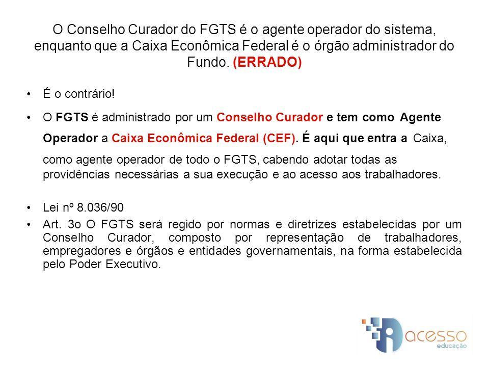 O Conselho Curador do FGTS é o agente operador do sistema, enquanto que a Caixa Econômica Federal é o órgão administrador do Fundo. (ERRADO)