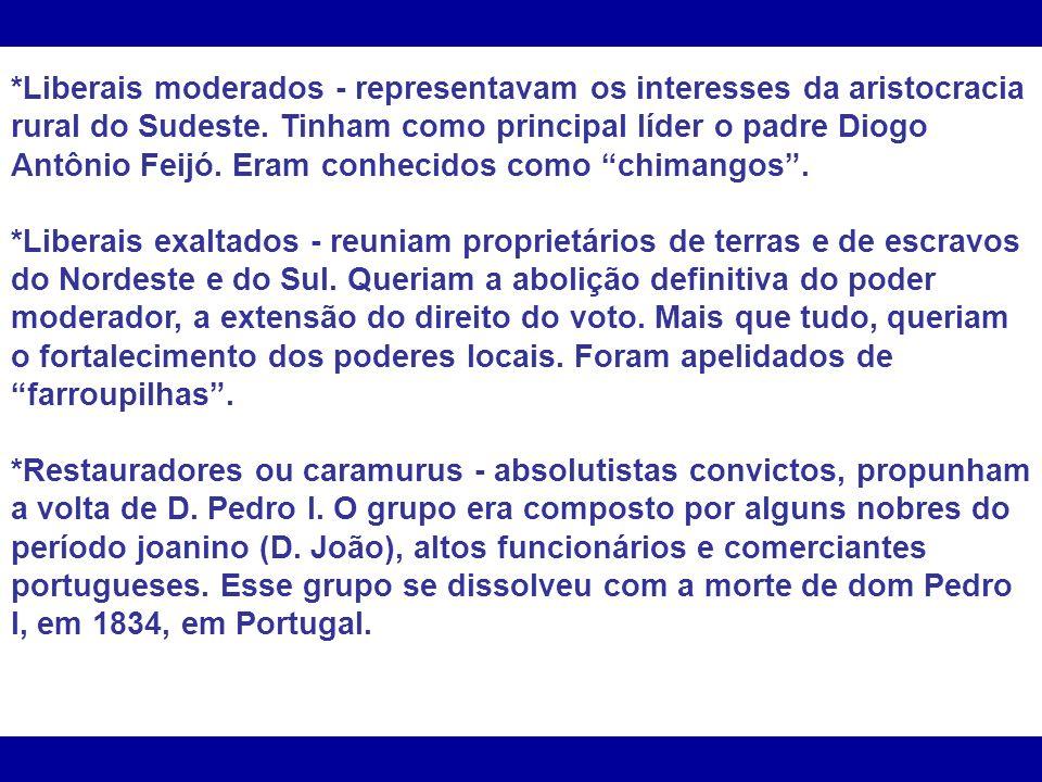 *Liberais moderados - representavam os interesses da aristocracia rural do Sudeste. Tinham como principal líder o padre Diogo Antônio Feijó. Eram conhecidos como chimangos .