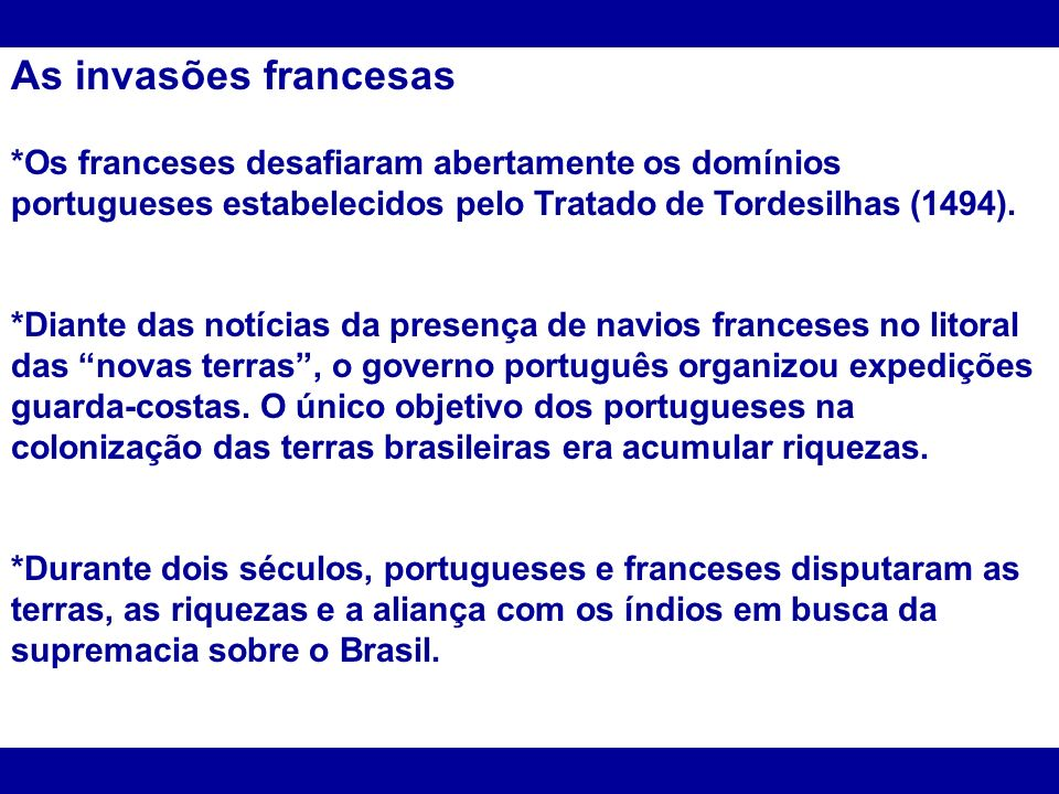 As invasões francesas*Os franceses desafiaram abertamente os domínios portugueses estabelecidos pelo Tratado de Tordesilhas (1494).