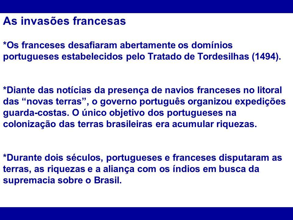As invasões francesas *Os franceses desafiaram abertamente os domínios portugueses estabelecidos pelo Tratado de Tordesilhas (1494).