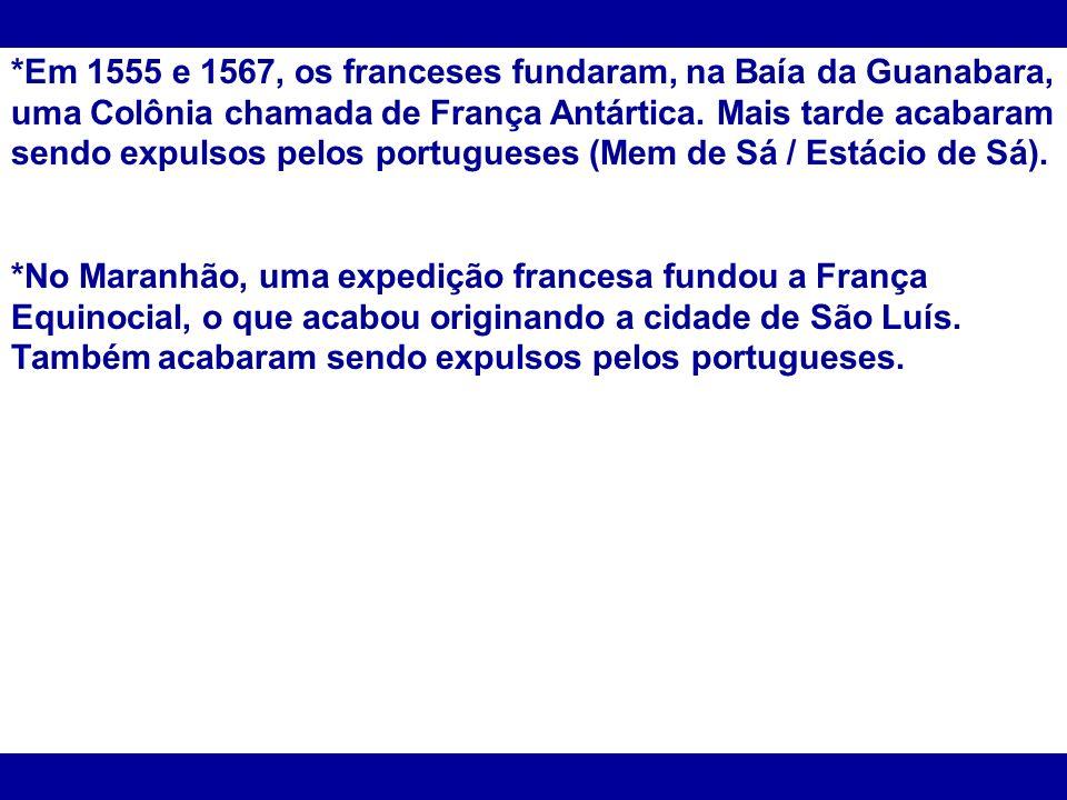 *Em 1555 e 1567, os franceses fundaram, na Baía da Guanabara, uma Colônia chamada de França Antártica. Mais tarde acabaram sendo expulsos pelos portugueses (Mem de Sá / Estácio de Sá).