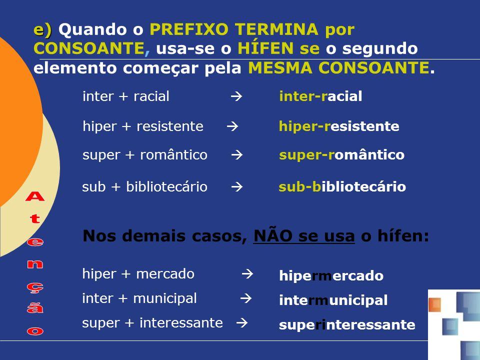 e) Quando o PREFIXO TERMINA por CONSOANTE, usa-se o HÍFEN se o segundo elemento começar pela MESMA CONSOANTE.