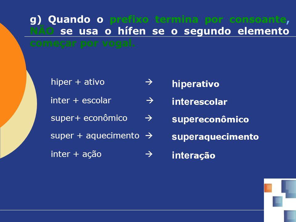 g) Quando o prefixo termina por consoante, NÃO se usa o hífen se o segundo elemento começar por vogal.