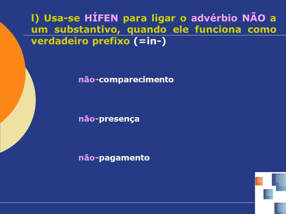 l) Usa-se HÍFEN para ligar o advérbio NÃO a um substantivo, quando ele funciona como verdadeiro prefixo (=in-)