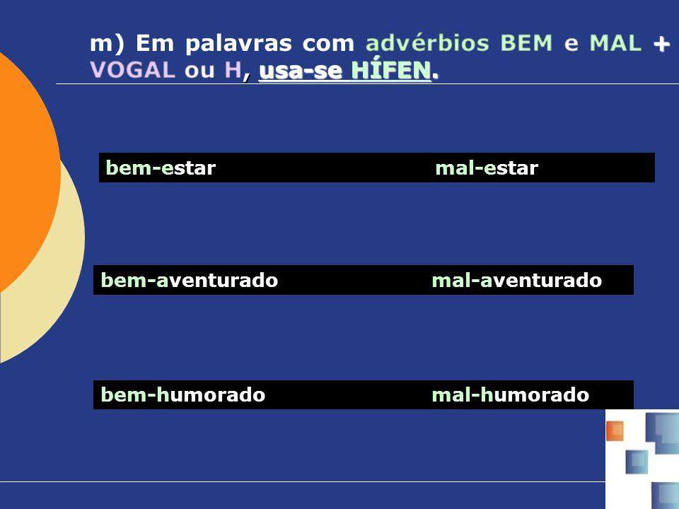 m) Em palavras com advérbios BEM e MAL + VOGAL ou H, usa-se HÍFEN.