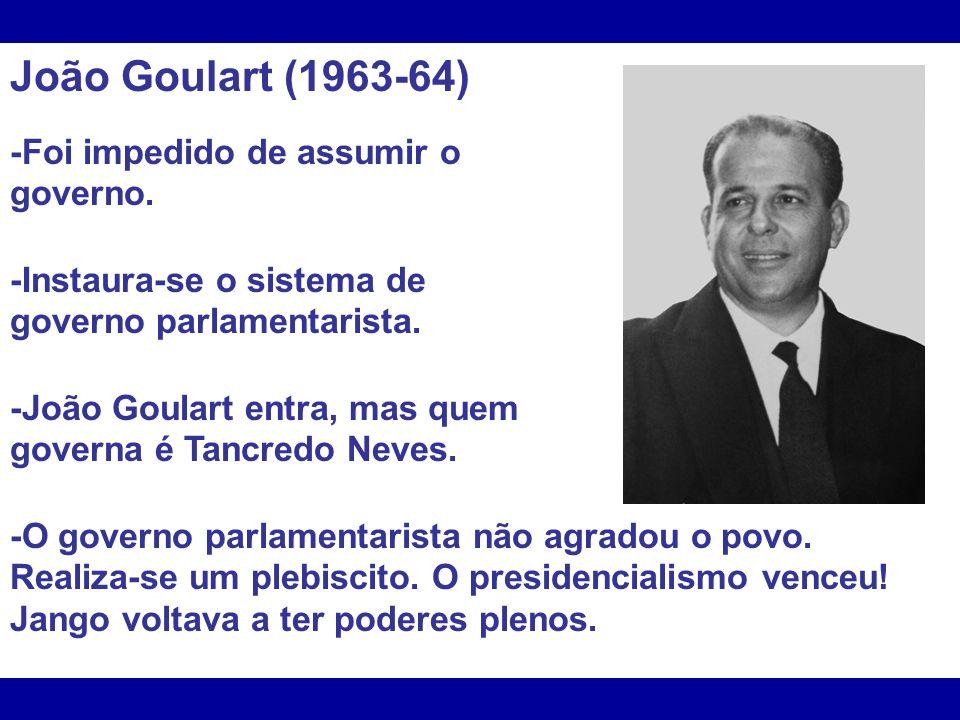 João Goulart (1963-64) -Foi impedido de assumir o governo.