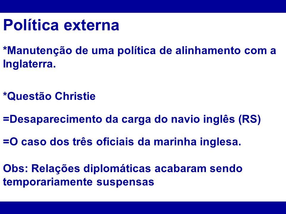 Política externa*Manutenção de uma política de alinhamento com a Inglaterra. *Questão Christie. =Desaparecimento da carga do navio inglês (RS)