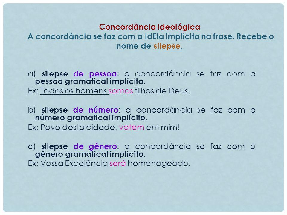 Concordância ideológica A concordância se faz com a idEia implícita na frase. Recebe o nome de silepse.