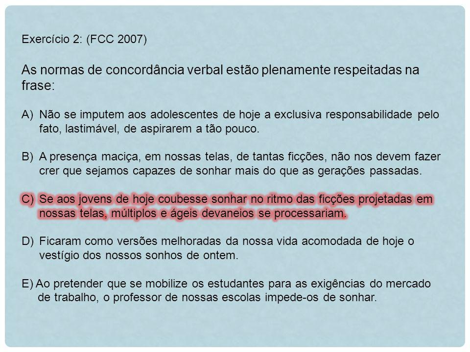Exercício 2: (FCC 2007) As normas de concordância verbal estão plenamente respeitadas na frase:
