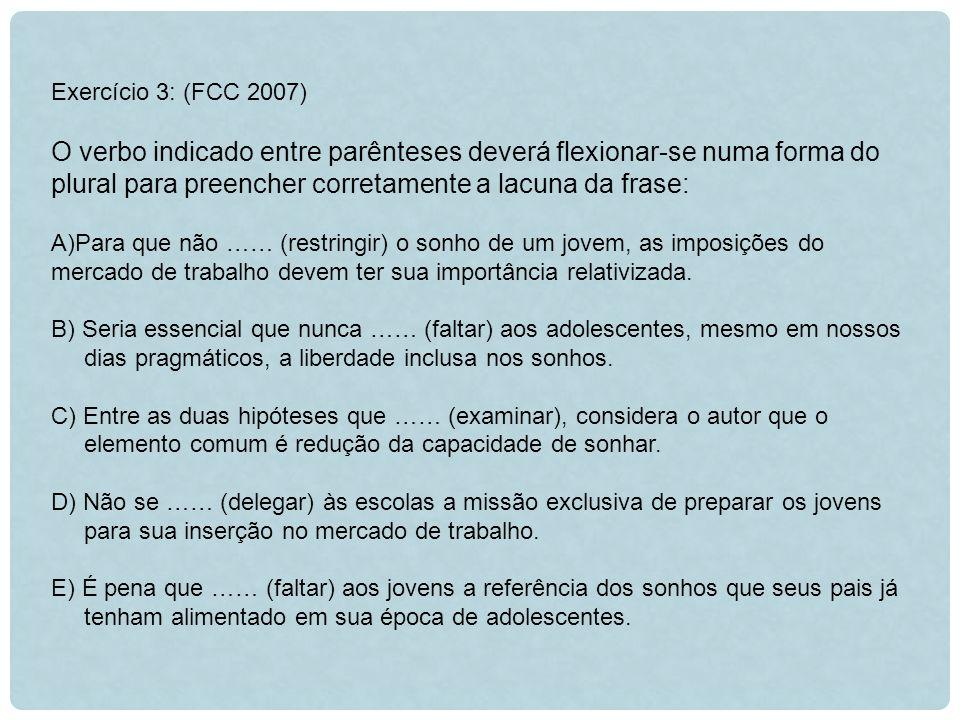 Exercício 3: (FCC 2007) O verbo indicado entre parênteses deverá flexionar-se numa forma do plural para preencher corretamente a lacuna da frase: