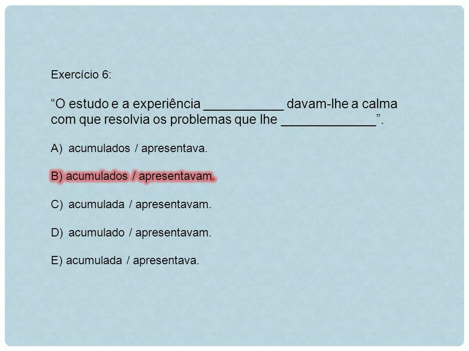 Exercício 6: O estudo e a experiência ___________ davam-lhe a calma com que resolvia os problemas que lhe _____________ .