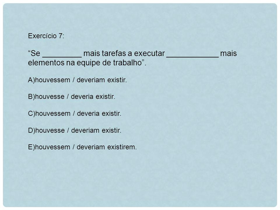 Exercício 7: Se _________ mais tarefas a executar ____________ mais elementos na equipe de trabalho .