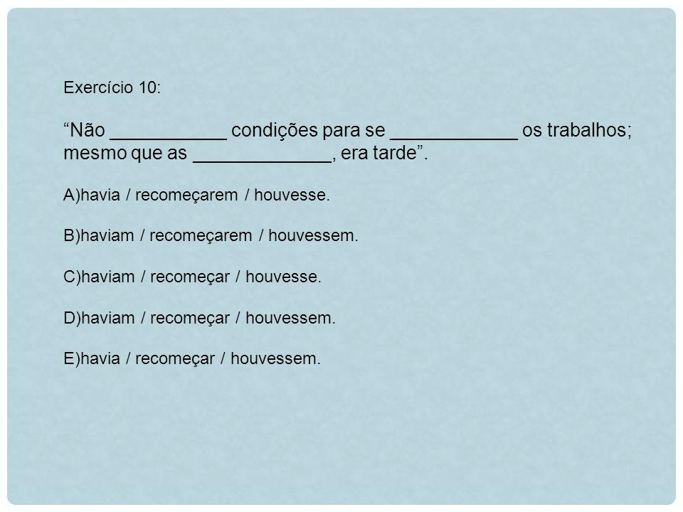 Exercício 10: Não ___________ condições para se ____________ os trabalhos; mesmo que as _____________, era tarde .