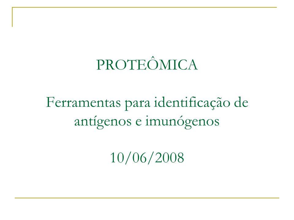 PROTEÔMICA Ferramentas para identificação de antígenos e imunógenos 10/06/2008