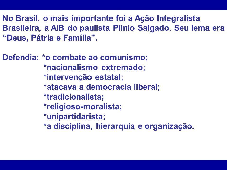 No Brasil, o mais importante foi a Ação Integralista Brasileira, a AIB do paulista Plínio Salgado. Seu lema era Deus, Pátria e Família .