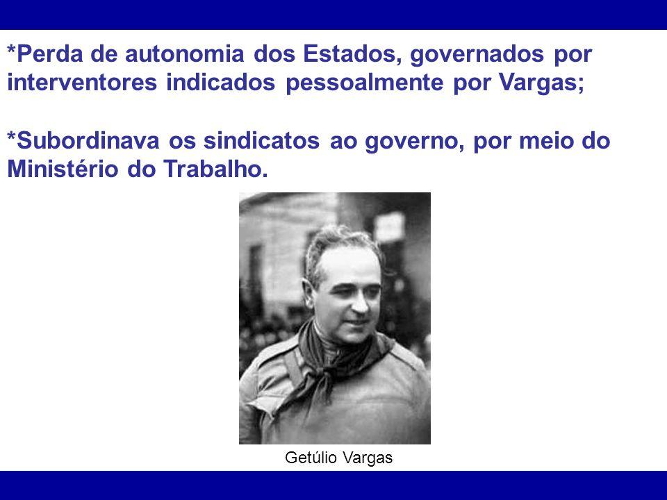*Perda de autonomia dos Estados, governados por interventores indicados pessoalmente por Vargas;