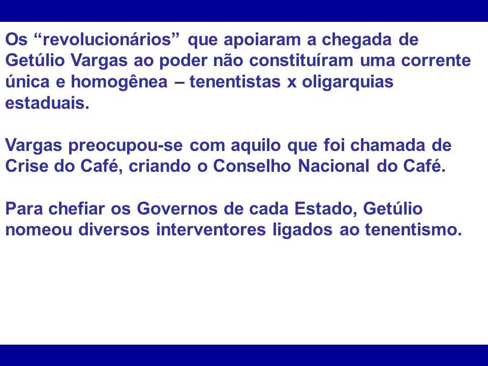 Os revolucionários que apoiaram a chegada de Getúlio Vargas ao poder não constituíram uma corrente única e homogênea – tenentistas x oligarquias estaduais.
