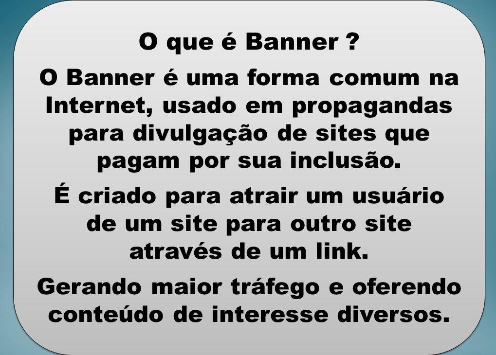 O que é Banner O Banner é uma forma comum na Internet, usado em propagandas para divulgação de sites que pagam por sua inclusão.