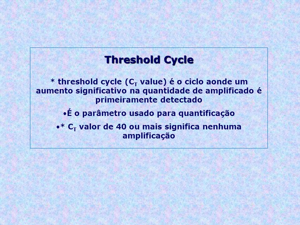 Threshold Cycle * threshold cycle (CT value) é o ciclo aonde um aumento significativo na quantidade de amplificado é primeiramente detectado.