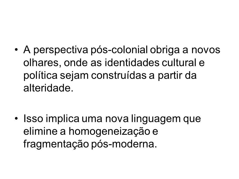 A perspectiva pós-colonial obriga a novos olhares, onde as identidades cultural e política sejam construídas a partir da alteridade.
