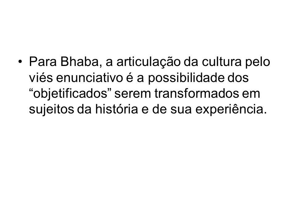 Para Bhaba, a articulação da cultura pelo viés enunciativo é a possibilidade dos objetificados serem transformados em sujeitos da história e de sua experiência.