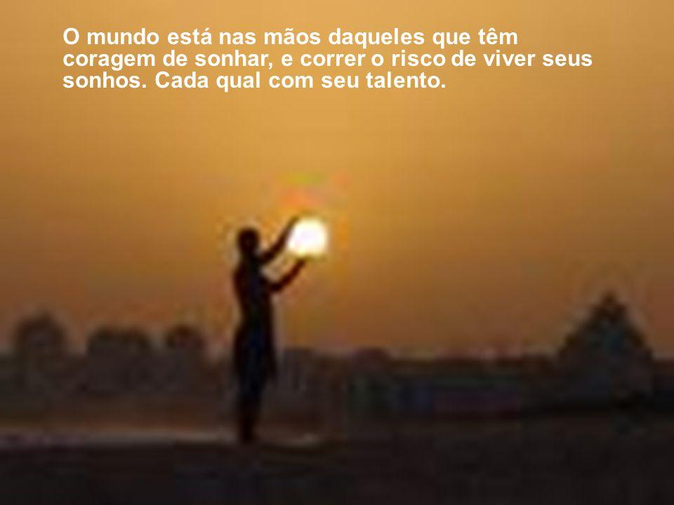 O mundo está nas mãos daqueles que têm coragem de sonhar, e correr o risco de viver seus sonhos.