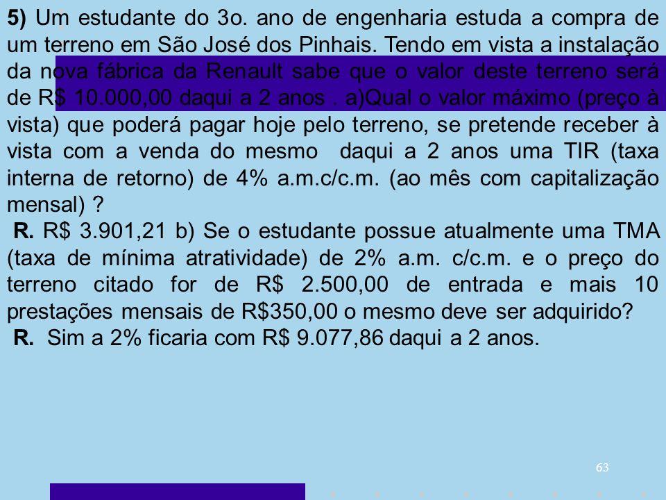 5) Um estudante do 3o. ano de engenharia estuda a compra de um terreno em São José dos Pinhais. Tendo em vista a instalação da nova fábrica da Renault sabe que o valor deste terreno será de R$ 10.000,00 daqui a 2 anos . a)Qual o valor máximo (preço à vista) que poderá pagar hoje pelo terreno, se pretende receber à vista com a venda do mesmo daqui a 2 anos uma TIR (taxa interna de retorno) de 4% a.m.c/c.m. (ao mês com capitalização mensal)