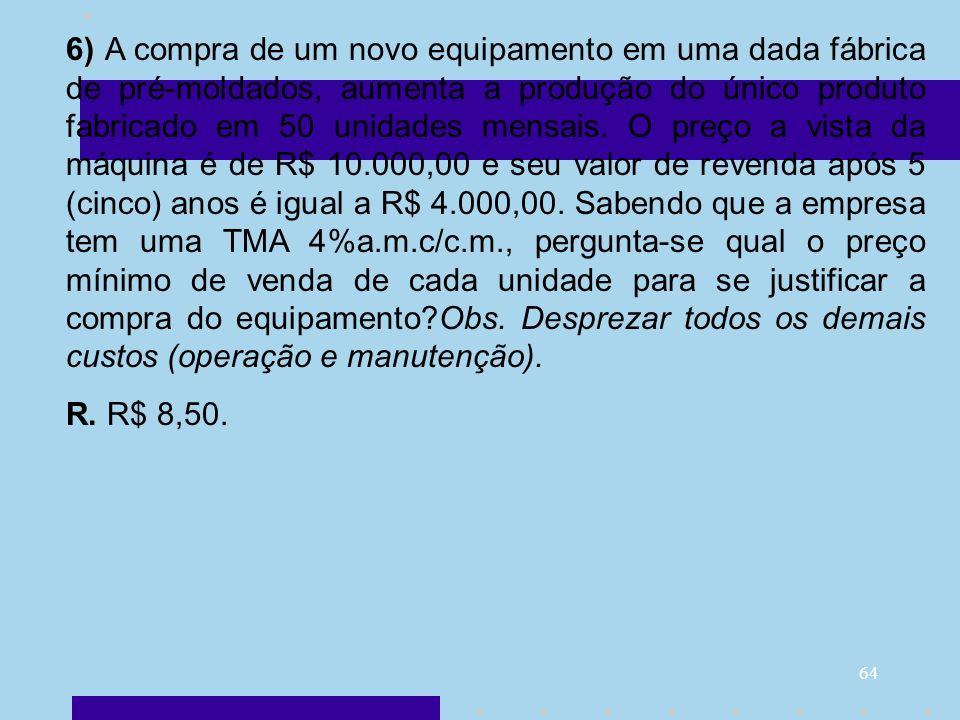6) A compra de um novo equipamento em uma dada fábrica de pré-moldados, aumenta a produção do único produto fabricado em 50 unidades mensais. O preço a vista da máquina é de R$ 10.000,00 e seu valor de revenda após 5 (cinco) anos é igual a R$ 4.000,00. Sabendo que a empresa tem uma TMA 4%a.m.c/c.m., pergunta-se qual o preço mínimo de venda de cada unidade para se justificar a compra do equipamento Obs. Desprezar todos os demais custos (operação e manutenção).