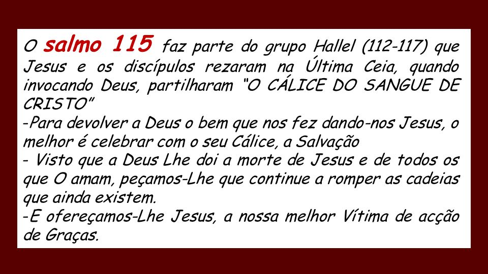 O salmo 115 faz parte do grupo Hallel (112-117) que Jesus e os discípulos rezaram na Última Ceia, quando invocando Deus, partilharam O CÁLICE DO SANGUE DE CRISTO