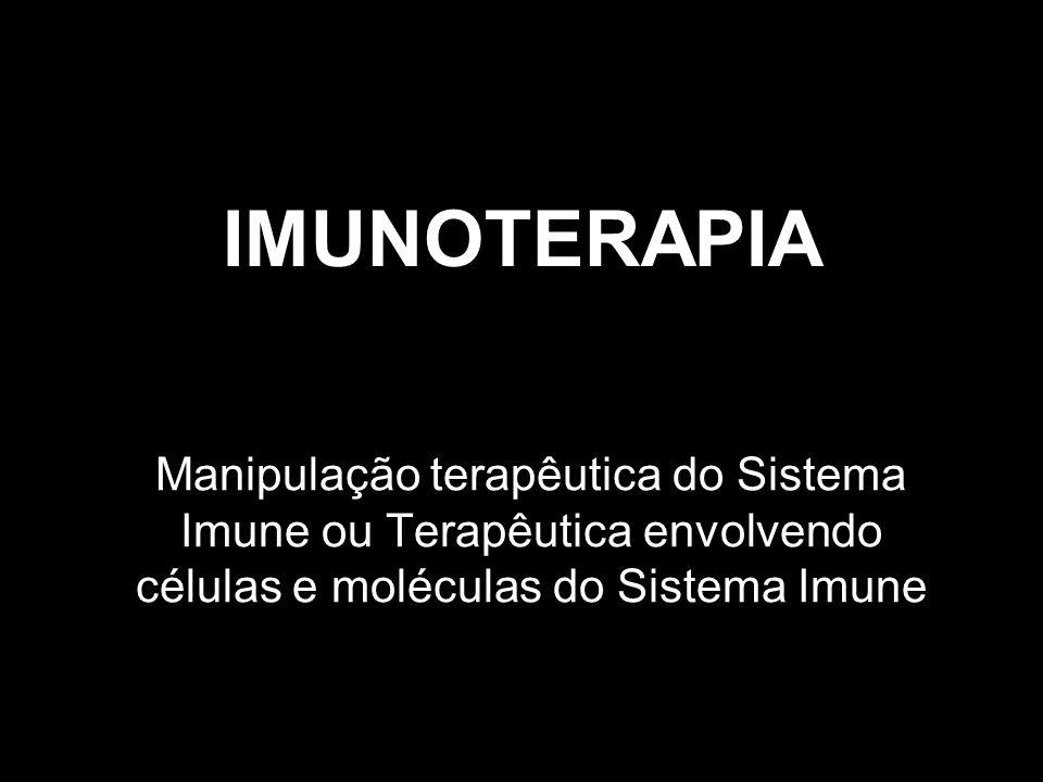 IMUNOTERAPIA Manipulação terapêutica do Sistema Imune ou Terapêutica envolvendo células e moléculas do Sistema Imune.