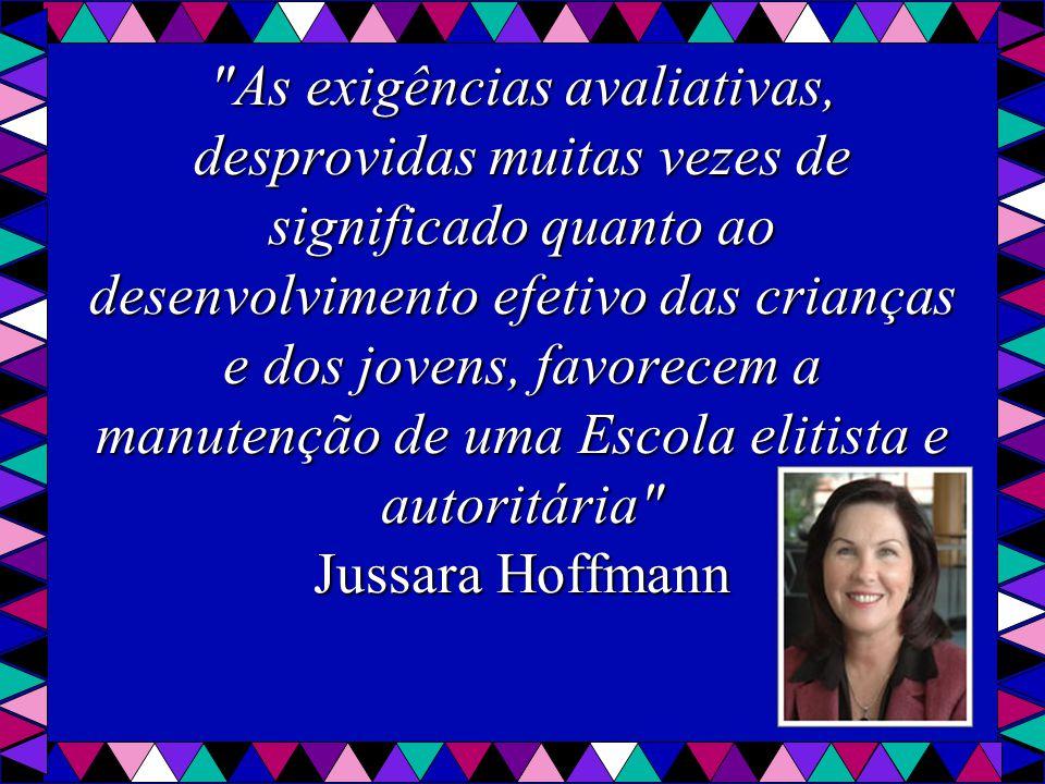 As exigências avaliativas, desprovidas muitas vezes de significado quanto ao desenvolvimento efetivo das crianças e dos jovens, favorecem a manutenção de uma Escola elitista e autoritária Jussara Hoffmann