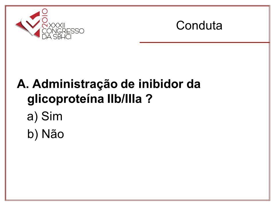 Conduta A. Administração de inibidor da glicoproteína IIb/IIIa a) Sim b) Não