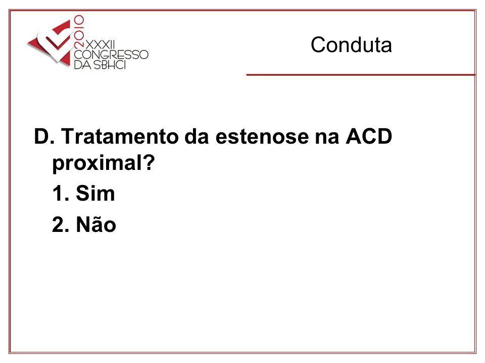 Conduta D. Tratamento da estenose na ACD proximal 1. Sim 2. Não