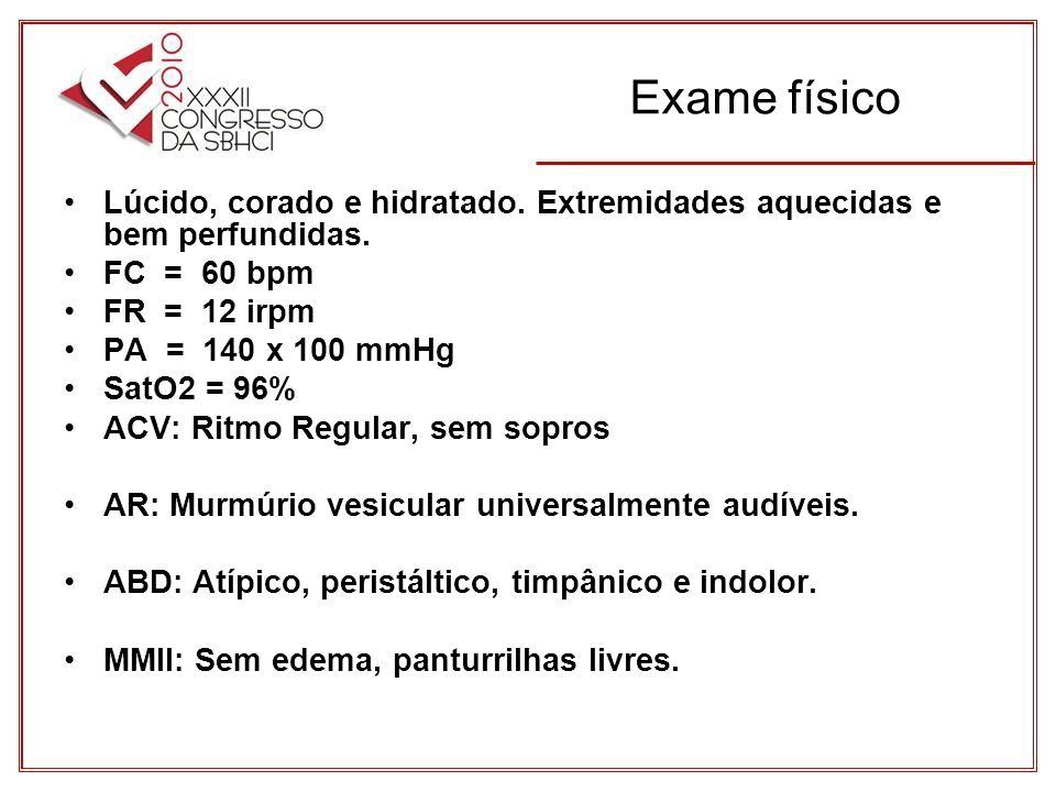Exame físico Lúcido, corado e hidratado. Extremidades aquecidas e bem perfundidas. FC = 60 bpm. FR = 12 irpm.