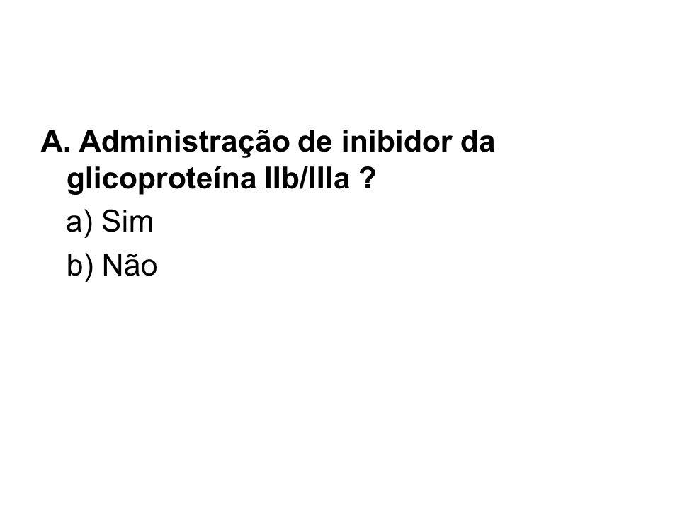A. Administração de inibidor da glicoproteína IIb/IIIa a) Sim b) Não